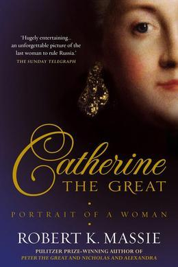 Catherine The Great: The story of the impoverished German princess who deposed her husband to become tzarina of the largest empire on earth