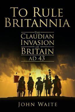 To Rule Britannia: The Claudian Invasion of Britain, AD 43