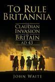 To Rule Britannia: The Claudian Invasion of Britain, AD 43