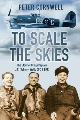 To Scale the Skies: The Story of Group Captain J C 'Johnny' Wells DFC & BAR