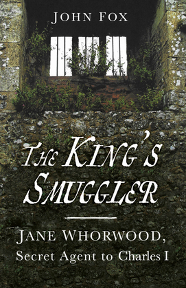 The King's Smuggler: Jane Whorwood, Secret Agent to Charles I