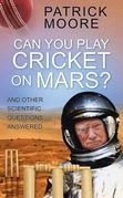 Can You Play Cricket on Mars?: And Other Scientific Questions Answered