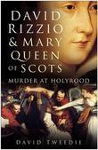 David Rizzio & Mary Queen of Scots: Murder at Holyrood