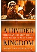 Divided Kingdom: The Spanish Monarchy from Isabel to Juan Carlos