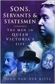 Sons, Servants and Statesmen: The Men in Queen Victoria's Life
