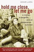 Hold Me Close, Let Me Go: A Mother, a Daughter and an Adolescence Survived
