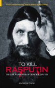 To Kill Rasputin: The Life and Death of Grigori Rasputin