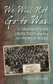 We Will Not Go to War: Conscientious Objection During the World Wars