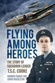 Flying Among Heroes: The Story of Squadron Leader T C S Cooke Dfc Afc Dfm '