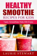 Healthy Smoothie Recipes For Kids: Tasty Smoothies Kids Will Enjoy