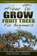 How To Grow Fruit Trees For Beginners: Complete Guide For Growing Delicious Fruit