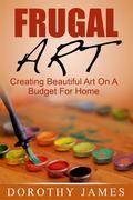 Frugal Art: Creating Beautiful Art On A Budget For Home