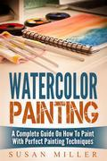 Watercolor Painting: A Complete Guide On How To Paint With Perfect Painting Techniques