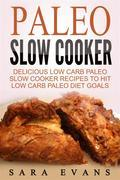Paleo Slow Cooker: Delicious Low Carb Paleo Slow Cooker Recipes To Hit Low Carb Paleo Diet Goals