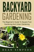 Backyard Gardening: The Beginner's Guide To Square Foot Gardening And Urban Gardening