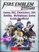 Fire Emblem Warriors Game, DLC, Characters, 3DS, Amiibo, Multiplayer, Game Guide Unofficial