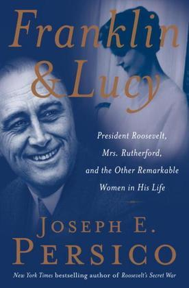 Franklin and Lucy: President Roosevelt, Mrs. Rutherfurd, and the Other Remarkable Women in His Life