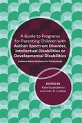 A Guide to Programs for Parenting Children with Autism Spectrum Disorder, Intellectual Disabilities or Developmental Disabilities