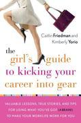 The Girl's Guide to Kicking Your Career Into Gear: Valuable Lessons, True Stories, and Tips For Using What You've Got (A Brain!)to Make Your Worklife