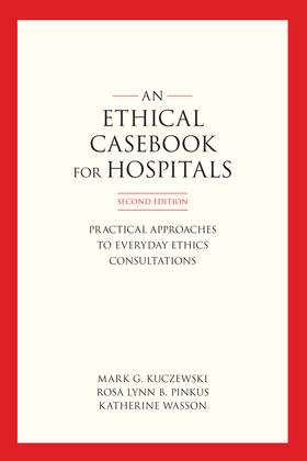 An Ethics Casebook for Hospitals: Practical Approaches to Everyday Ethics Consultations, Second Edition
