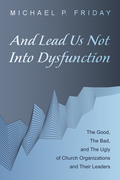 And Lead Us Not Into Dysfunction: The Good, The Bad, and The Ugly of Church Organizations and Their Leaders