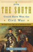 How the South Could Have Won the Civil War: The Fatal Errors That Led to Confederate Defeat