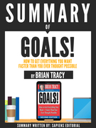 """Summary Of """"Goals!: How To Get Everything You Want Faster Than You Ever Thought Possible - By Brian Tracy"""""""