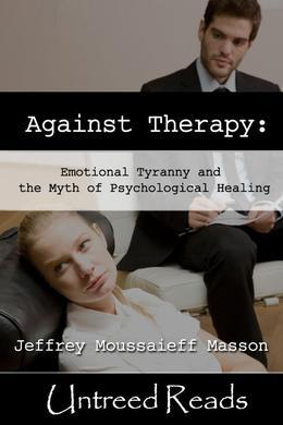 Against Therapy: Emotional Tyranny and the Myth of Psychological Healing