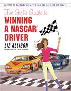 The Girl's Guide to Winning a NASCAR(R) Driver: Secrets to Grabbing His Attention and Stealing His Heart