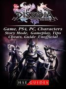 Dissidia Final Fantasy NT Game, PS4, PC, Characters, Story Mode, Gameplay, Tips, Cheats, Guide Unofficial