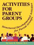 Activites for Parent Groups: Structured Developmental Activities for Parent Groups