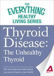 Thyroid Disease: The Unhealthy Thyroid: The Most Important Information You Need to Improve Your Health