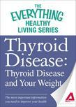 Thyroid Disease: Thyroid Disease and Your Weight: The most important information you need to improve your health