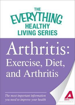 Arthritis: Exercise, Diet, and Arthritis: The Most Important Information You Need to Improve Your Health
