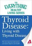 Thyroid Disease: Living with Thyroid Disease: The most important information you need to improve your health
