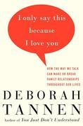 I Only Say This Because I Love You: How the Way We Talk Can Make or Break Family Relationships Throughout Our Lives