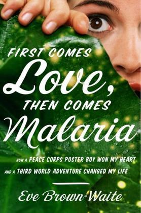 First Comes Love, then Comes Malaria: How a Peace Corps Poster Boy Won My Heart and a Third World Adventure Changed MyLife