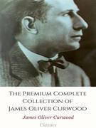 The Premium Complete Collection of James Oliver Curwood