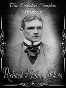 The Collected Complete Works of Richard Harding Davis