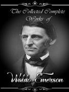 The Collected Complete Works of Ralph Waldo Emerson