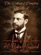 The Collected Complete Works of H. Rider Haggard