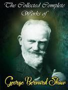 The Collected Complete Works of George Bernard Shaw