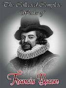 The Collected Complete Works of Francis Bacon