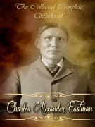 The Collected Complete Works of Charles Alexander Eastman