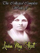 The Collected Complete Works of Louisa May Alcott
