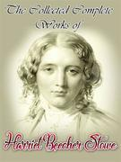 The Collected Complete Works of Harriet Beecher Stowe