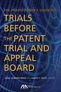 The Practitioner's Guide to Trials Before the Patent Trial and Appeal Board