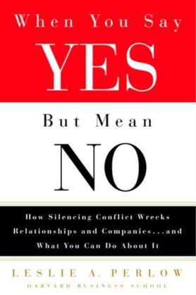 When You Say Yes But Mean No: How Silencing Conflict Wrecks Relationships and Companies... and What You CanDo About It