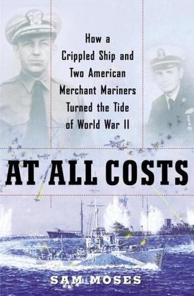 At All Costs: How a Crippled Ship and Two American Merchant Mariners Turned the Tide ofWorld War II