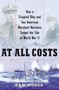 At All Costs: How a Crippled Ship and Two American Merchant Mariners Turned the Tide of World War II